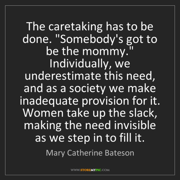 """Mary Catherine Bateson: The caretaking has to be done. """"Somebody's got to be..."""