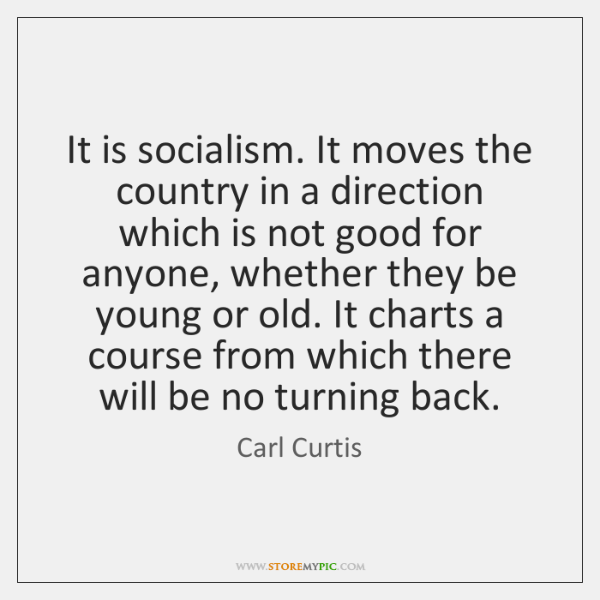 It is socialism. It moves the country in a direction which is ...