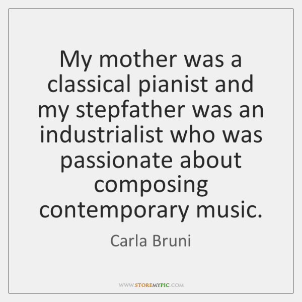My mother was a classical pianist and my stepfather was an industrialist ...
