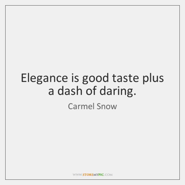 Elegance is good taste plus a dash of daring.
