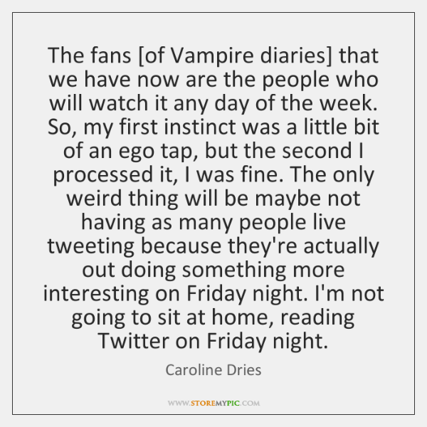 The fans [of Vampire diaries] that we have now are the people ...