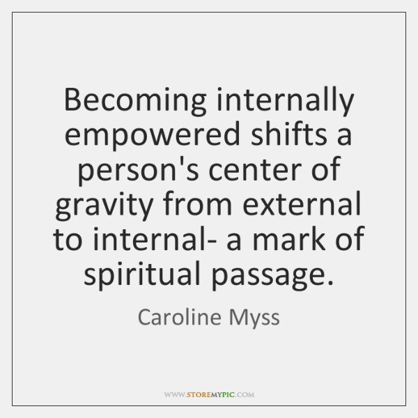 Becoming internally empowered shifts a person's center of gravity from external to ...