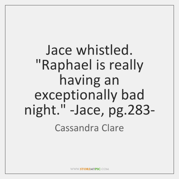 Jace whistled. 'Raphael is really having an exceptionally bad night.' -Jace, ...