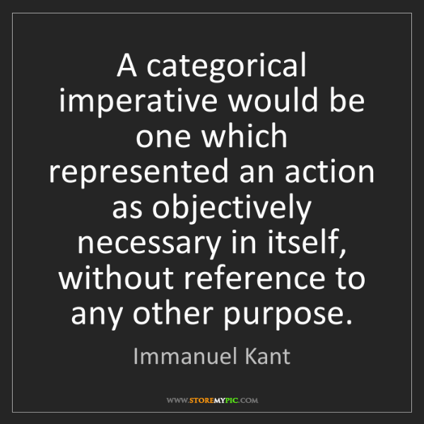 Immanuel Kant: A categorical imperative would be one which represented...