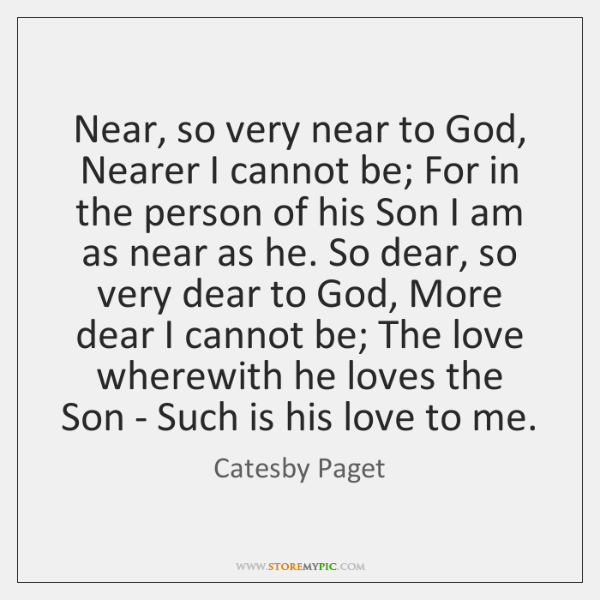 Near, so very near to God, Nearer I cannot be; For in ...