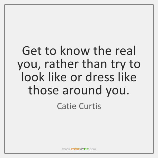 Get to know the real you, rather than try to look like ...
