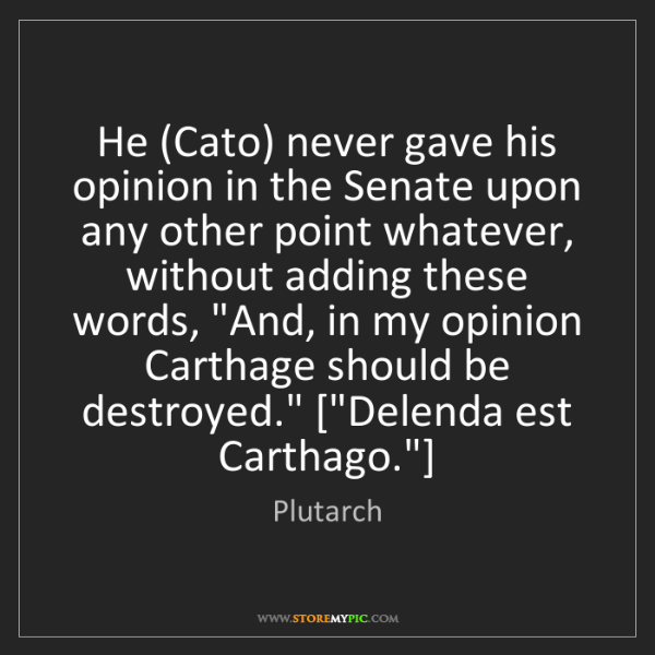 Plutarch: He (Cato) never gave his opinion in the Senate upon any...