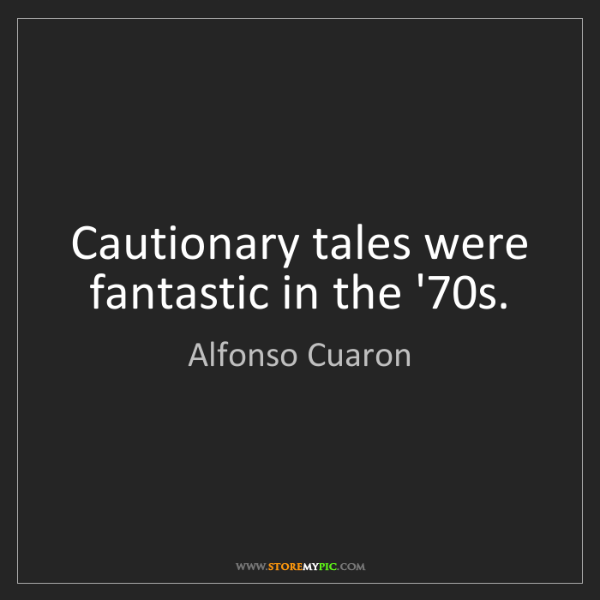 Alfonso Cuaron: Cautionary tales were fantastic in the '70s.