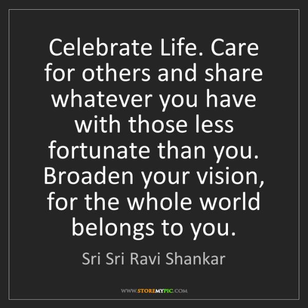 Sri Sri Ravi Shankar: Celebrate Life. Care for others and share whatever you...