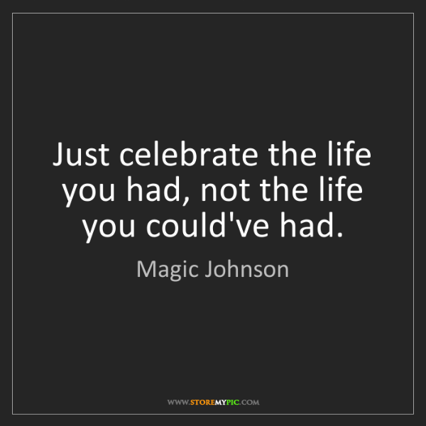 Magic Johnson: Just celebrate the life you had, not the life you could've...