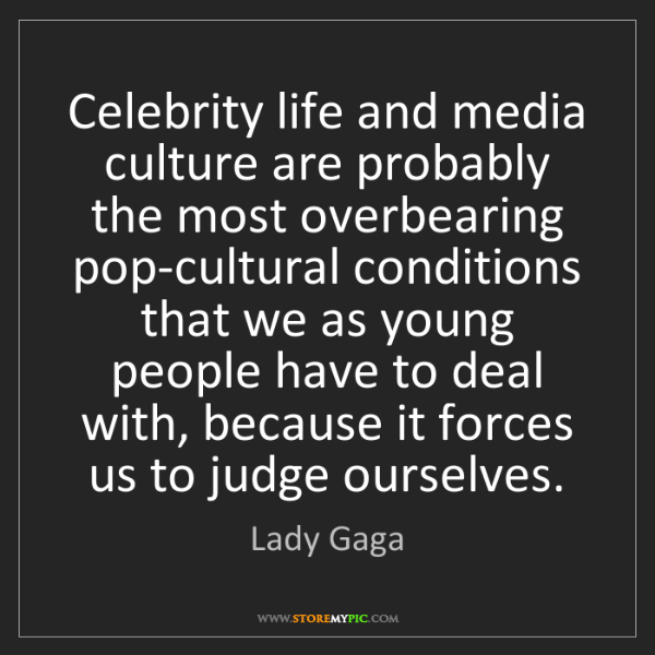 Lady Gaga: Celebrity life and media culture are probably the most...