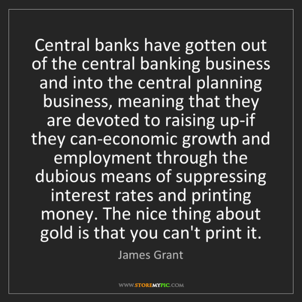 James Grant: Central banks have gotten out of the central banking...