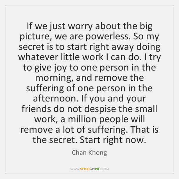 If we just worry about the big picture, we are powerless. So ...