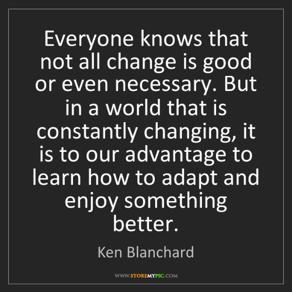 Ken Blanchard: Everyone knows that not all change is good or even necessary....