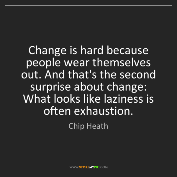 Chip Heath: Change is hard because people wear themselves out. And...