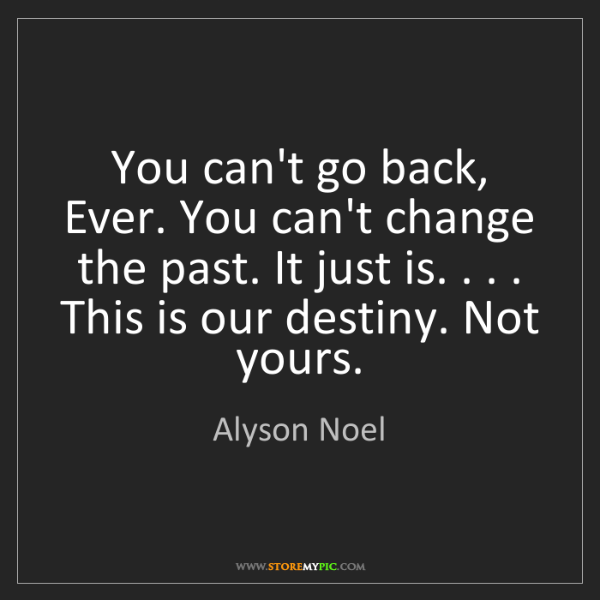Alyson Noel: You can't go back, Ever. You can't change the past. It...