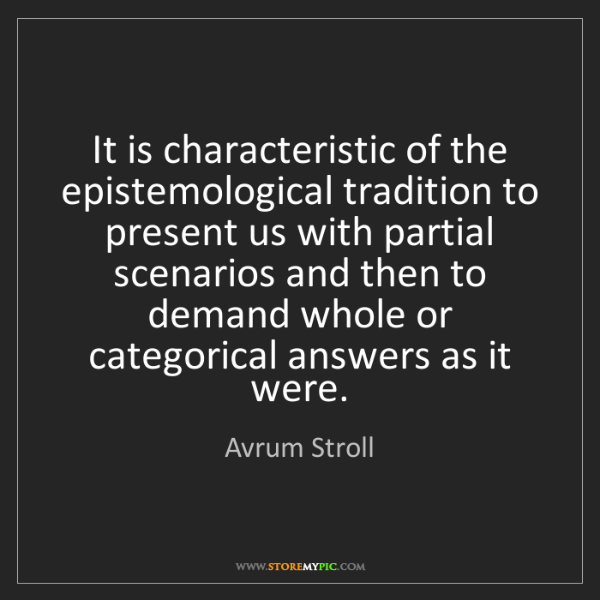 Avrum Stroll: It is characteristic of the epistemological tradition...