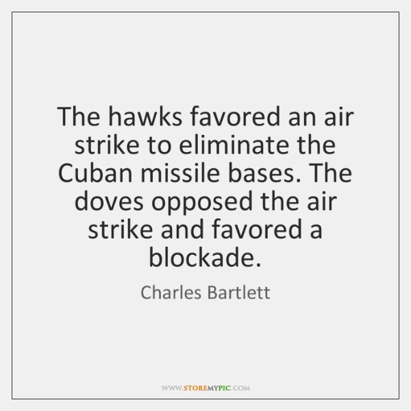 The hawks favored an air strike to eliminate the Cuban missile bases. ...