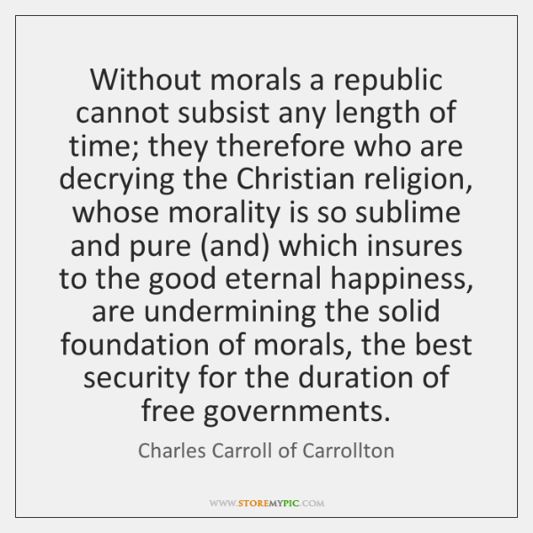 Without morals a republic cannot subsist any length of time; they therefore ...