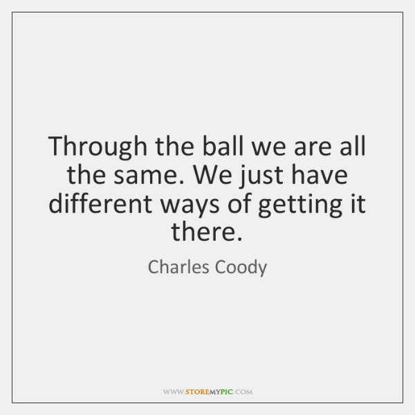 Through the ball we are all the same. We just have different ...