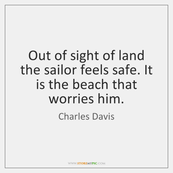 Out of sight of land the sailor feels safe. It is the ...