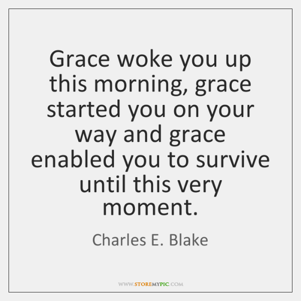 Grace woke you up this morning, grace started you on your way ...
