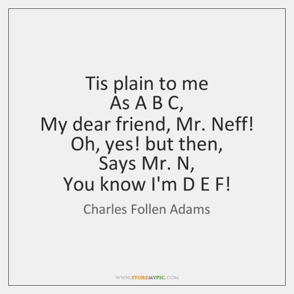 Tis plain to me   As A B C,   My dear friend, Mr. ...