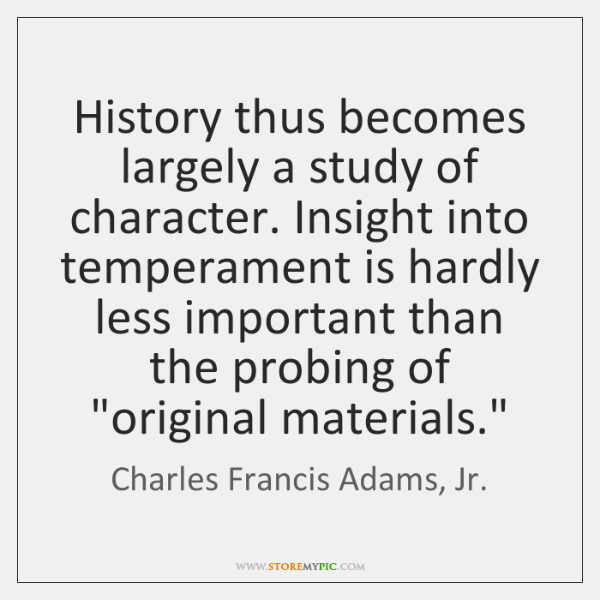 History thus becomes largely a study of character. Insight into temperament is ...