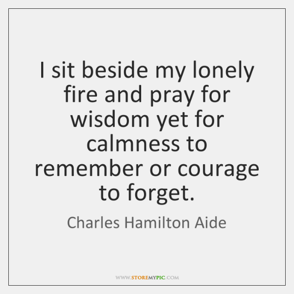 I sit beside my lonely fire and pray for wisdom yet for ...