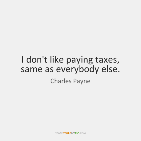 I don't like paying taxes, same as everybody else.