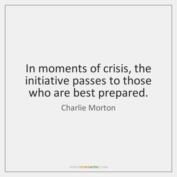 In moments of crisis, the initiative passes to those who are best ...