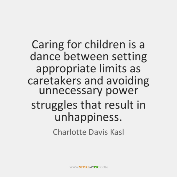 Caring for children is a dance between setting appropriate limits as caretakers ...