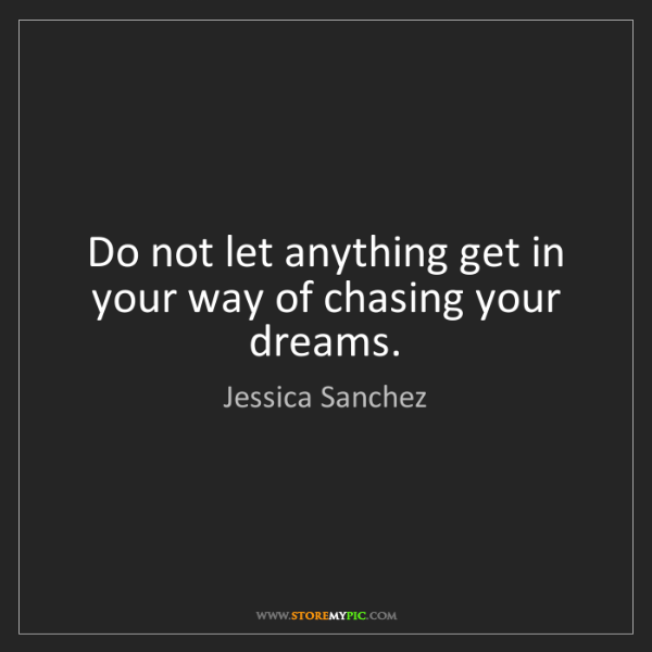 Jessica Sanchez: Do not let anything get in your way of chasing your dreams.