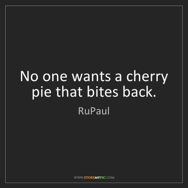 RuPaul: No one wants a cherry pie that bites back.