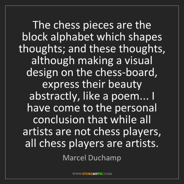 Marcel Duchamp: The chess pieces are the block alphabet which shapes...