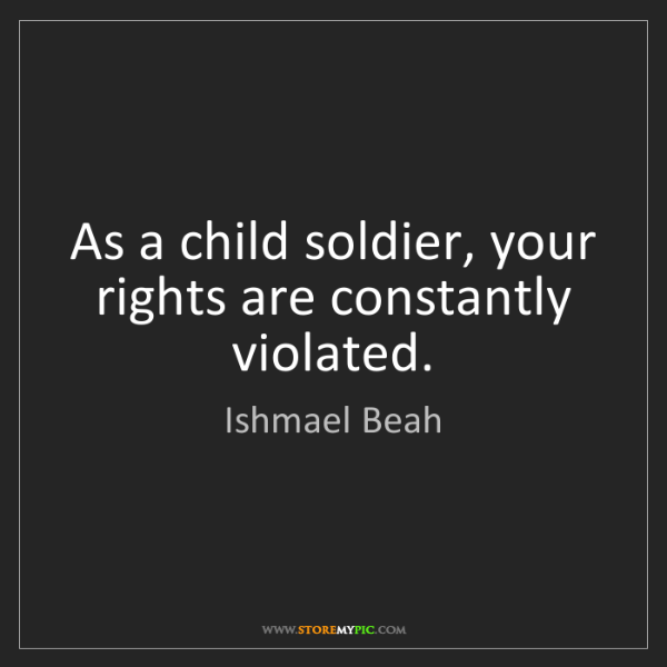Ishmael Beah: As a child soldier, your rights are constantly violated.
