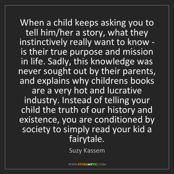 Suzy Kassem: When a child keeps asking you to tell him/her a story,...