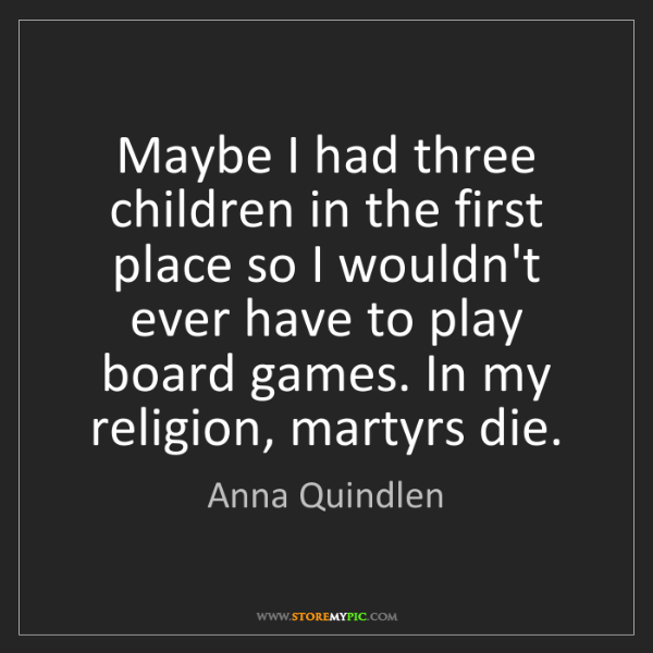 Anna Quindlen: Maybe I had three children in the first place so I wouldn't...
