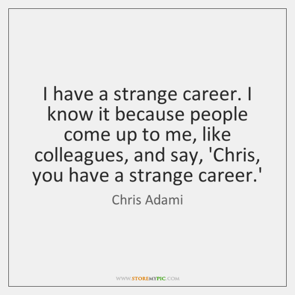 I have a strange career. I know it because people come up ...