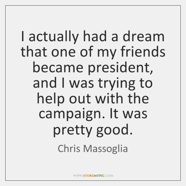 I actually had a dream that one of my friends became president, ...