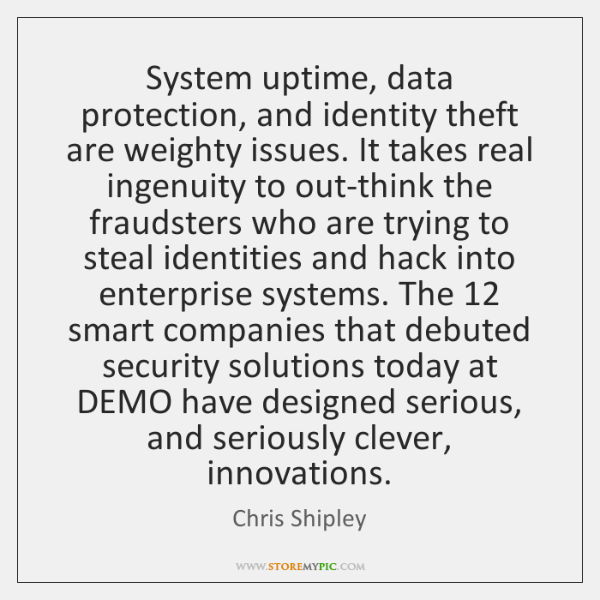 System uptime, data protection, and identity theft are weighty issues. It takes ...