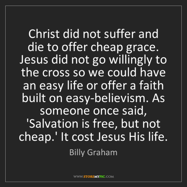 Billy Graham: Christ did not suffer and die to offer cheap grace. Jesus...