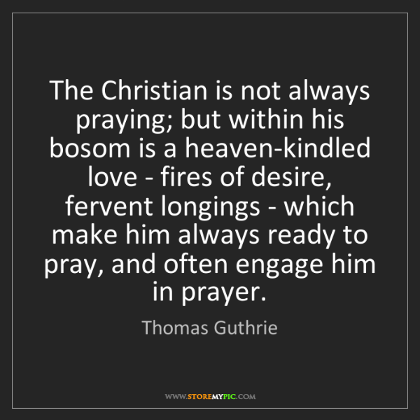 Thomas Guthrie: The Christian is not always praying; but within his bosom...