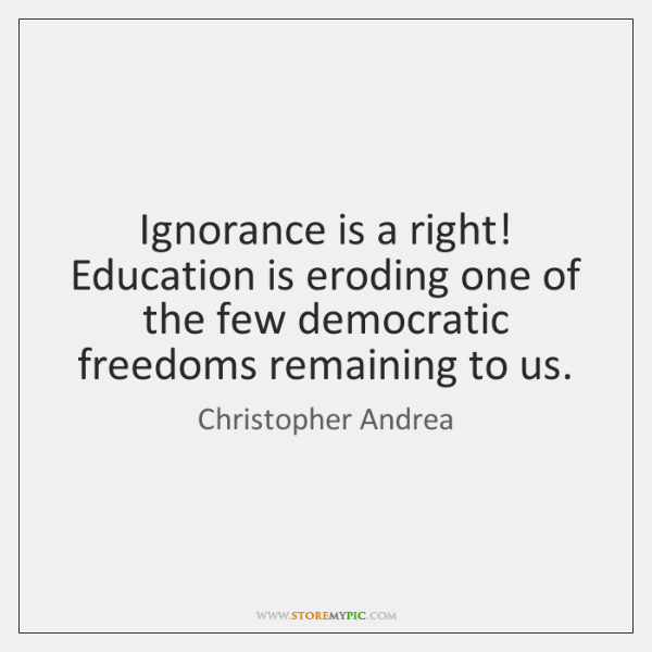 Ignorance is a right! Education is eroding one of the few democratic ...