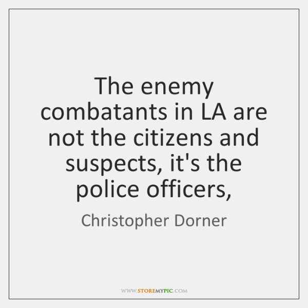 The enemy combatants in LA are not the citizens and suspects, it's ...