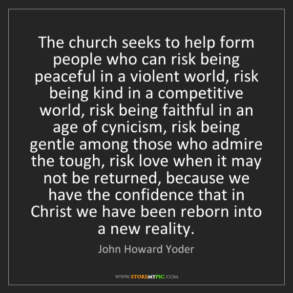 John Howard Yoder: The church seeks to help form people who can risk being...