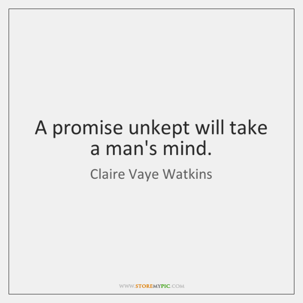 A promise unkept will take a man's mind.