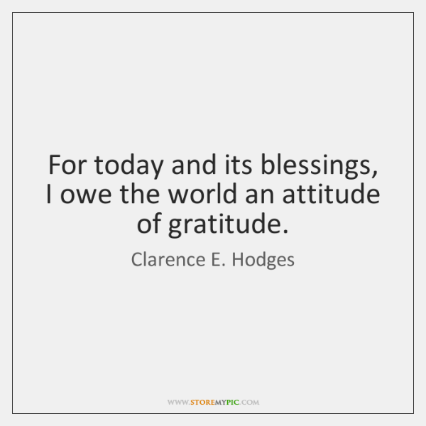 For today and its blessings, I owe the world an attitude of ...