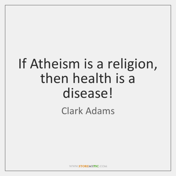 If Atheism is a religion, then health is a disease!