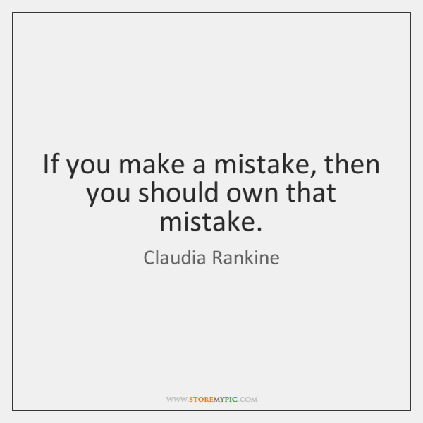 If you make a mistake, then you should own that mistake.